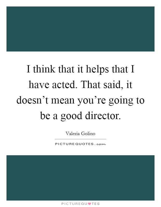 I think that it helps that I have acted. That said, it doesn't mean you're going to be a good director Picture Quote #1