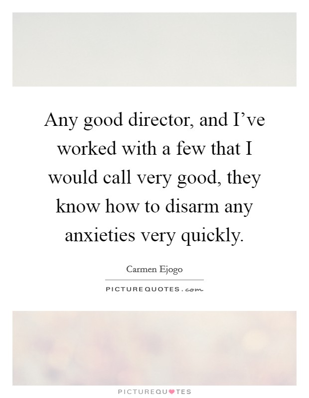 Any good director, and I've worked with a few that I would call very good, they know how to disarm any anxieties very quickly Picture Quote #1
