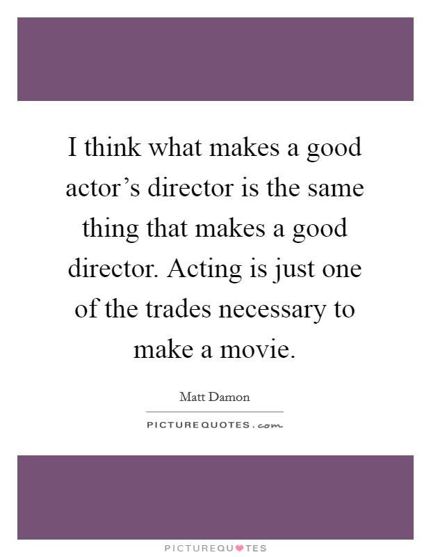 I think what makes a good actor's director is the same thing that makes a good director. Acting is just one of the trades necessary to make a movie Picture Quote #1