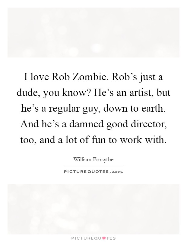 I love Rob Zombie. Rob's just a dude, you know? He's an artist, but he's a regular guy, down to earth. And he's a damned good director, too, and a lot of fun to work with Picture Quote #1