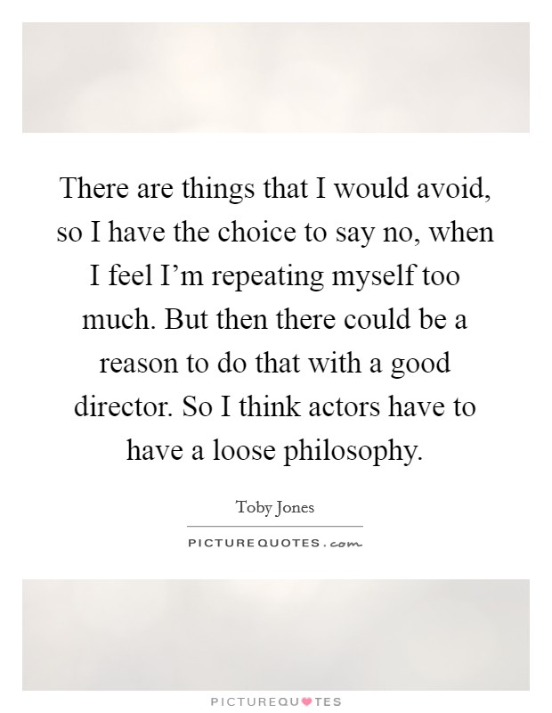 There are things that I would avoid, so I have the choice to say no, when I feel I'm repeating myself too much. But then there could be a reason to do that with a good director. So I think actors have to have a loose philosophy Picture Quote #1