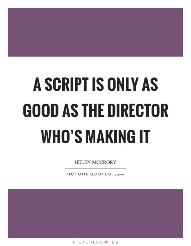 A script is only as good as the director who's making it Picture Quote #1