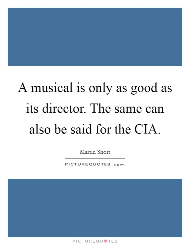 A musical is only as good as its director. The same can also be said for the CIA Picture Quote #1