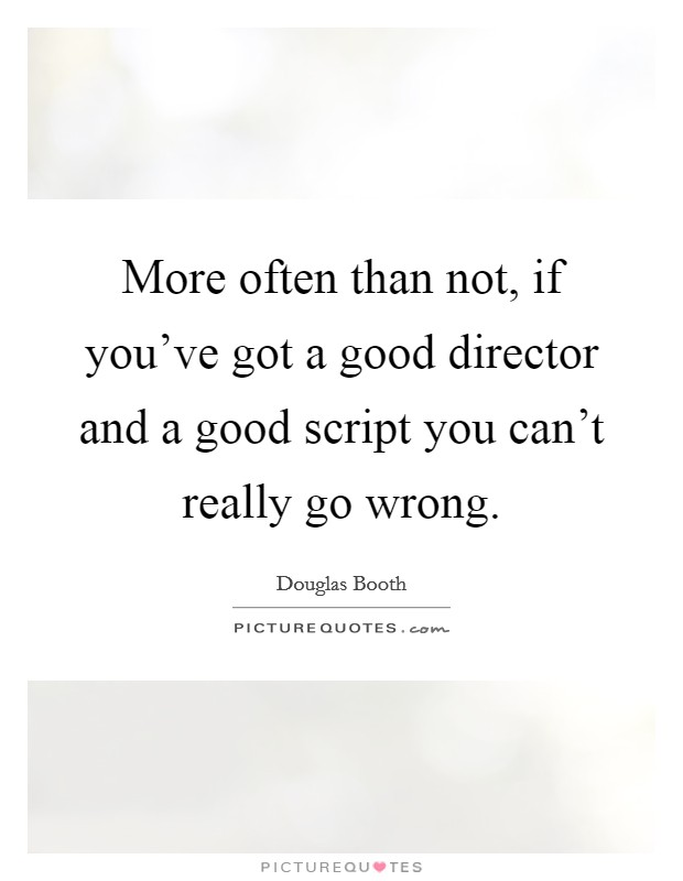 More often than not, if you've got a good director and a good script you can't really go wrong Picture Quote #1