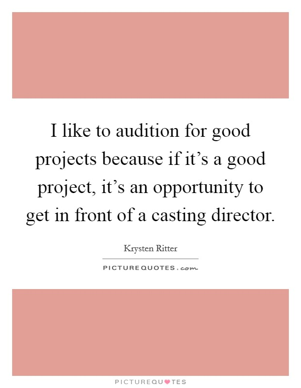 I like to audition for good projects because if it's a good project, it's an opportunity to get in front of a casting director Picture Quote #1