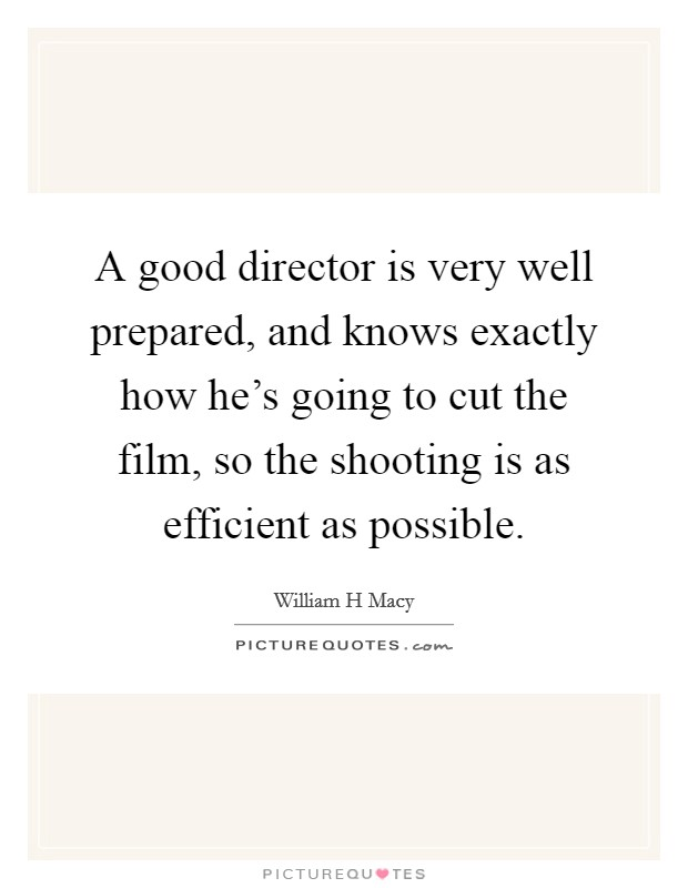 A good director is very well prepared, and knows exactly how he's going to cut the film, so the shooting is as efficient as possible Picture Quote #1