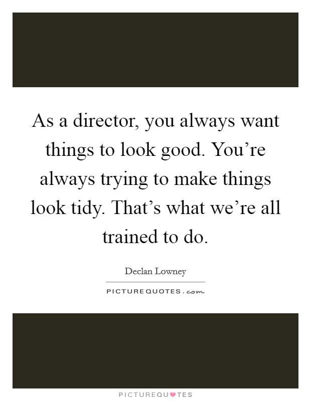 As a director, you always want things to look good. You're always trying to make things look tidy. That's what we're all trained to do Picture Quote #1