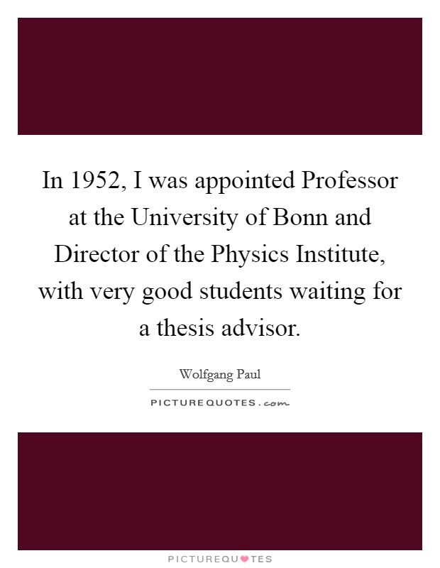 In 1952, I was appointed Professor at the University of Bonn and Director of the Physics Institute, with very good students waiting for a thesis advisor Picture Quote #1