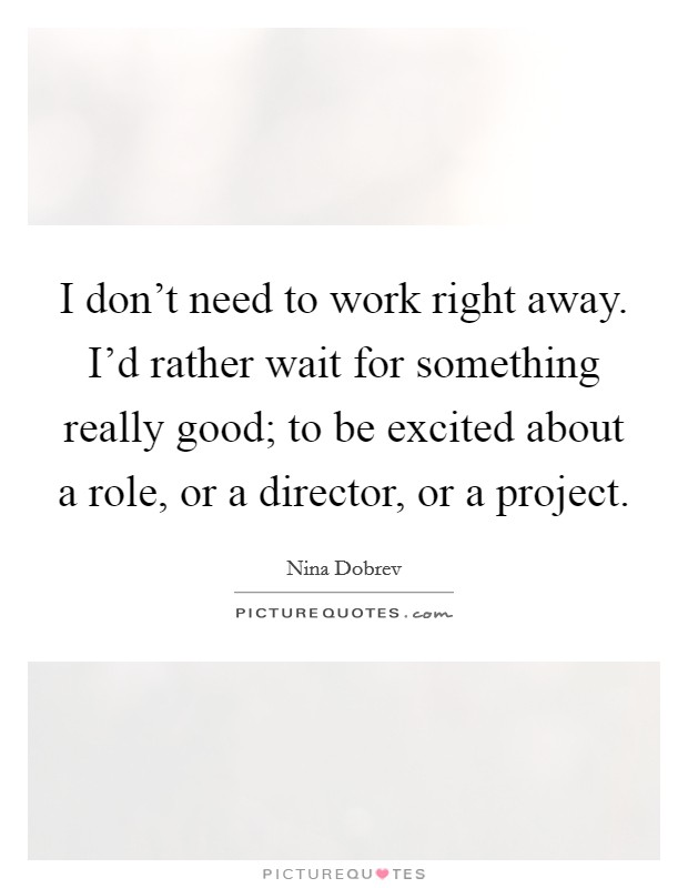 I don't need to work right away. I'd rather wait for something really good; to be excited about a role, or a director, or a project Picture Quote #1