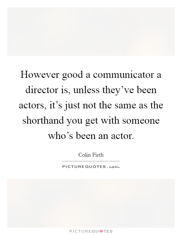 However good a communicator a director is, unless they've been actors, it's just not the same as the shorthand you get with someone who's been an actor Picture Quote #1