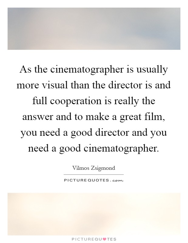 As the cinematographer is usually more visual than the director is and full cooperation is really the answer and to make a great film, you need a good director and you need a good cinematographer Picture Quote #1