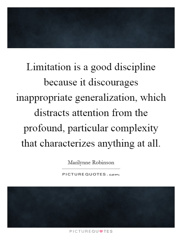 Limitation is a good discipline because it discourages inappropriate generalization, which distracts attention from the profound, particular complexity that characterizes anything at all Picture Quote #1