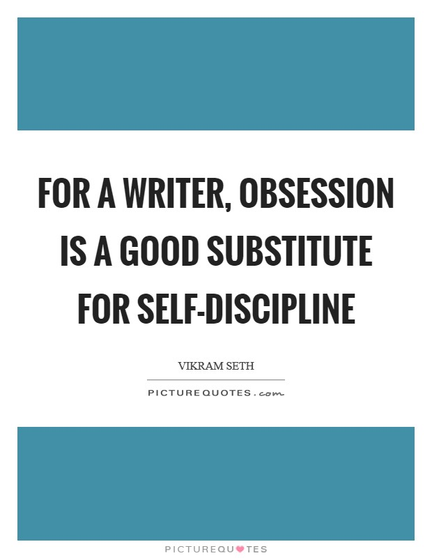 For a writer, obsession is a good substitute for self-discipline Picture Quote #1