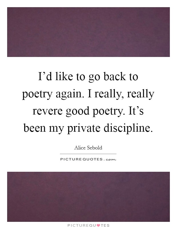 I'd like to go back to poetry again. I really, really revere good poetry. It's been my private discipline. Picture Quote #1
