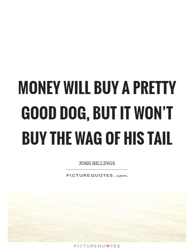 Money will buy a pretty good dog, but it won't buy the wag of his tail Picture Quote #1