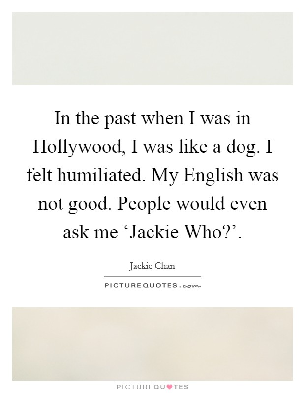 In the past when I was in Hollywood, I was like a dog. I felt humiliated. My English was not good. People would even ask me 'Jackie Who?' Picture Quote #1