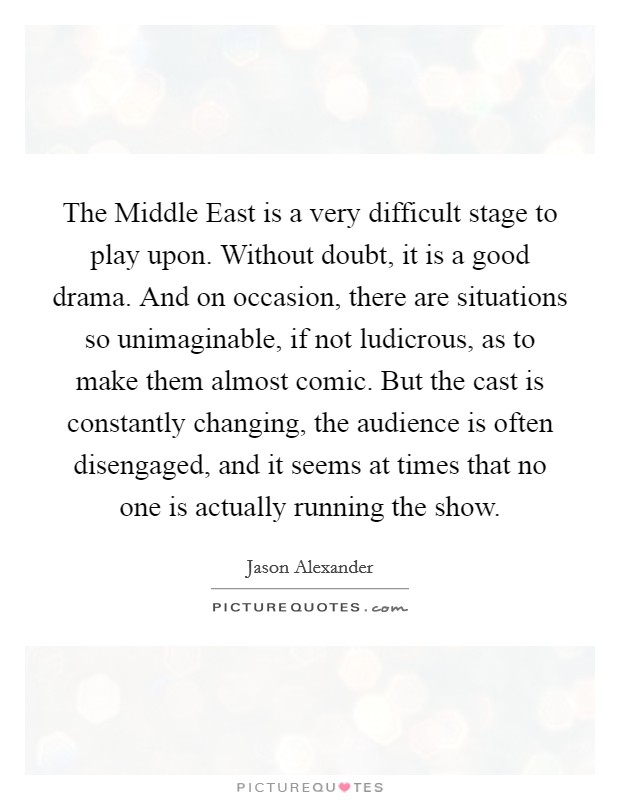 The Middle East is a very difficult stage to play upon. Without doubt, it is a good drama. And on occasion, there are situations so unimaginable, if not ludicrous, as to make them almost comic. But the cast is constantly changing, the audience is often disengaged, and it seems at times that no one is actually running the show Picture Quote #1