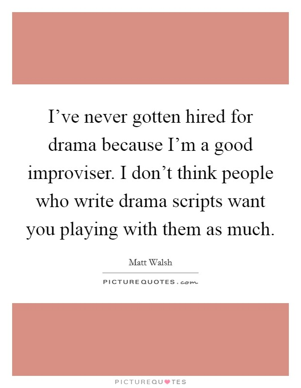 I've never gotten hired for drama because I'm a good improviser. I don't think people who write drama scripts want you playing with them as much Picture Quote #1