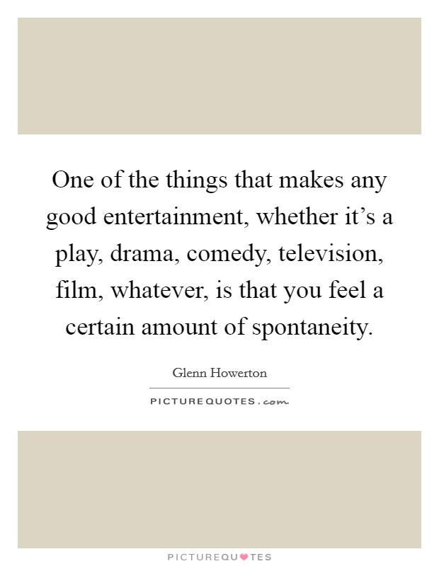 One of the things that makes any good entertainment, whether it's a play, drama, comedy, television, film, whatever, is that you feel a certain amount of spontaneity Picture Quote #1