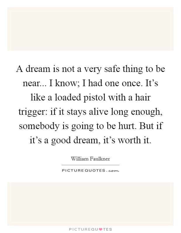 A dream is not a very safe thing to be near... I know; I had one once. It's like a loaded pistol with a hair trigger: if it stays alive long enough, somebody is going to be hurt. But if it's a good dream, it's worth it Picture Quote #1
