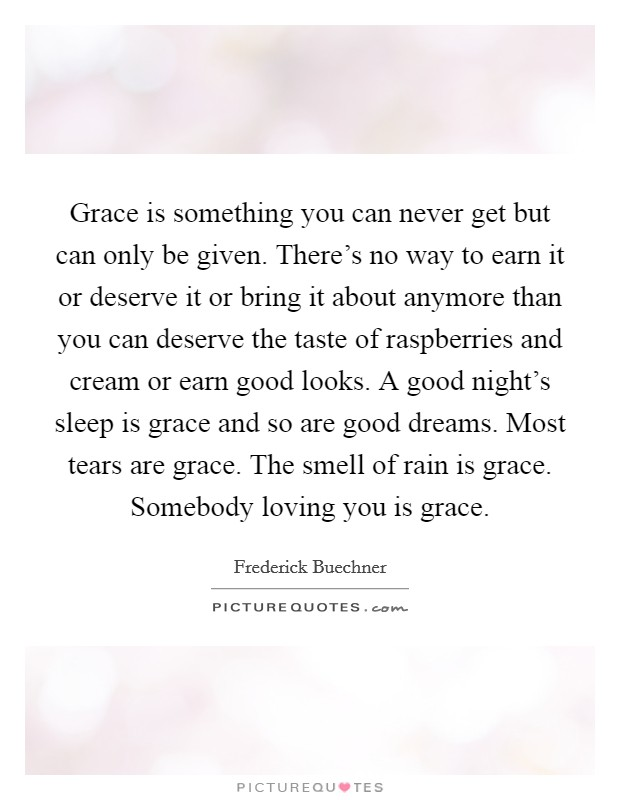 Grace is something you can never get but can only be given. There's no way to earn it or deserve it or bring it about anymore than you can deserve the taste of raspberries and cream or earn good looks. A good night's sleep is grace and so are good dreams. Most tears are grace. The smell of rain is grace. Somebody loving you is grace Picture Quote #1