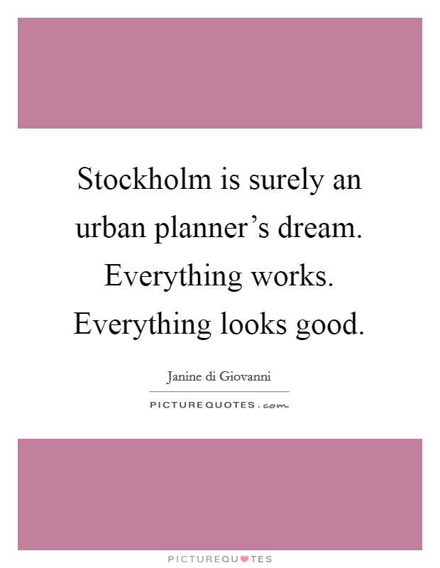 Stockholm is surely an urban planner's dream. Everything works. Everything looks good Picture Quote #1