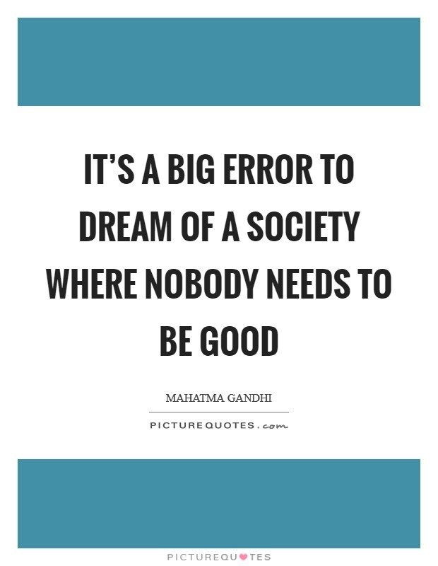 It's a big error to dream of a society where nobody needs to be good Picture Quote #1