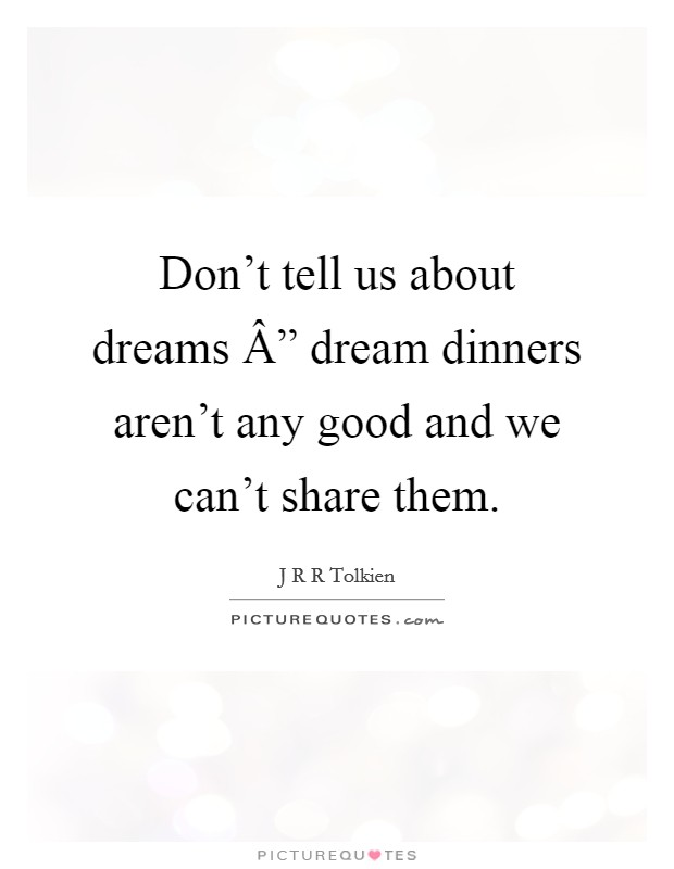 """Don't tell us about dreams """" dream dinners aren't any good and we can't share them Picture Quote #1"""