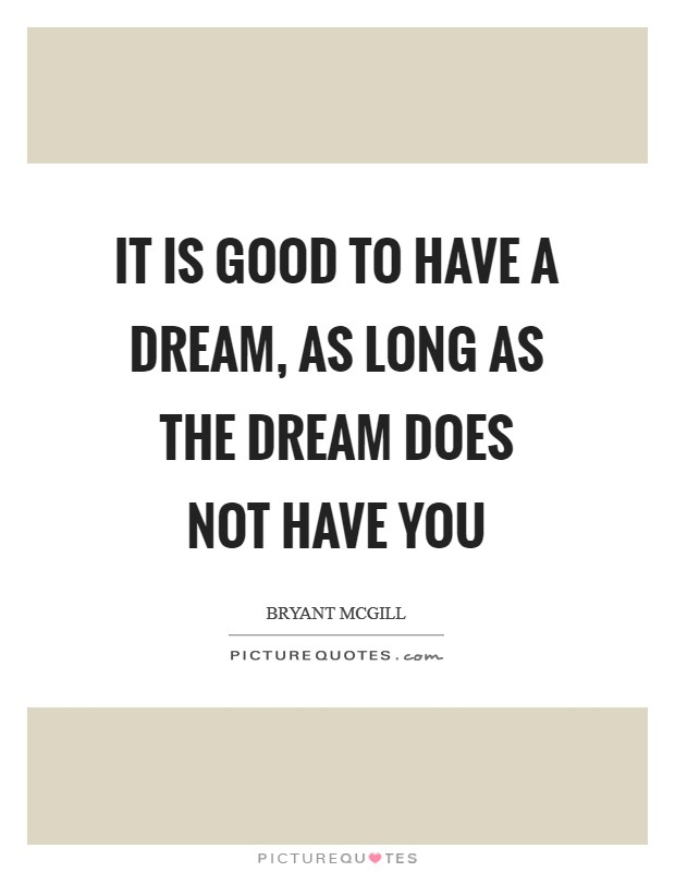 It is good to have a dream, as long as the dream does not have you Picture Quote #1
