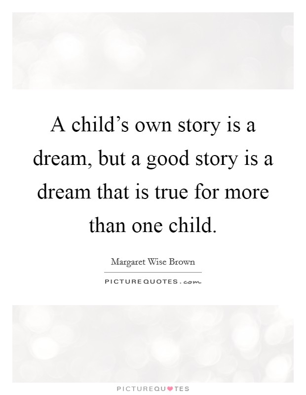 A child's own story is a dream, but a good story is a dream that is true for more than one child. Picture Quote #1