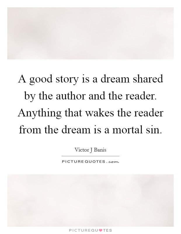 A good story is a dream shared by the author and the reader. Anything that wakes the reader from the dream is a mortal sin Picture Quote #1
