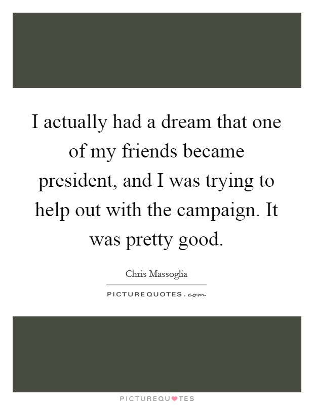 I actually had a dream that one of my friends became president, and I was trying to help out with the campaign. It was pretty good Picture Quote #1