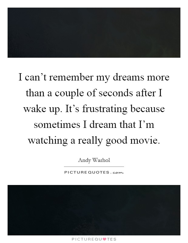 I can't remember my dreams more than a couple of seconds after I wake up. It's frustrating because sometimes I dream that I'm watching a really good movie Picture Quote #1