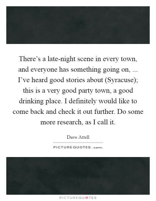 There's a late-night scene in every town, and everyone has something going on, ... I've heard good stories about (Syracuse); this is a very good party town, a good drinking place. I definitely would like to come back and check it out further. Do some more research, as I call it Picture Quote #1