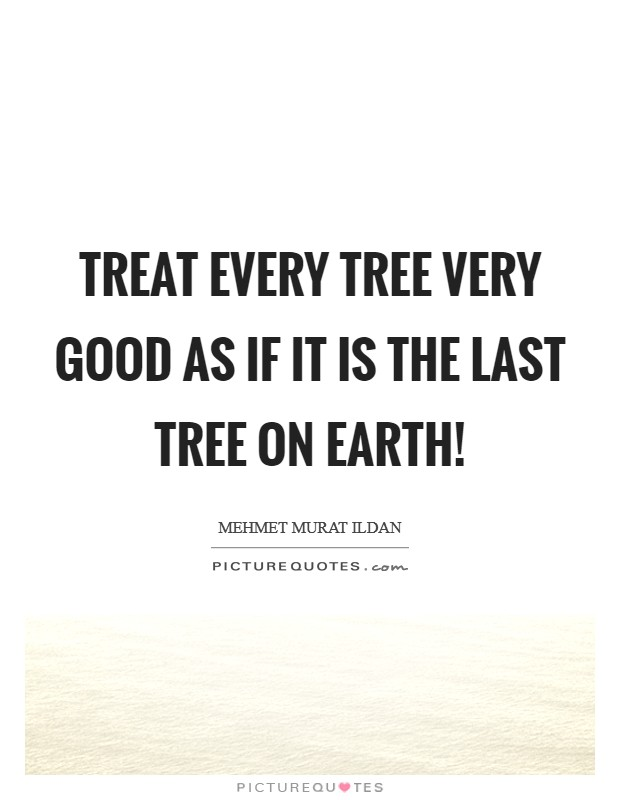 Treat every tree very good as if it is the last tree on earth! Picture Quote #1