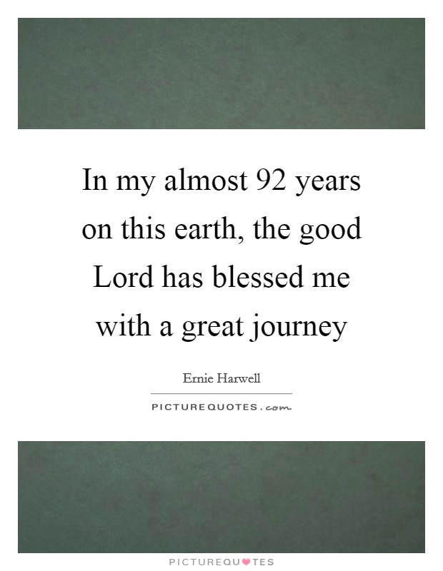 In my almost 92 years on this earth, the good Lord has blessed me with a great journey Picture Quote #1