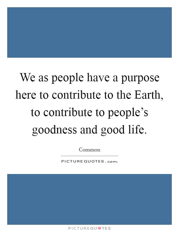 We as people have a purpose here to contribute to the Earth, to contribute to people's goodness and good life Picture Quote #1