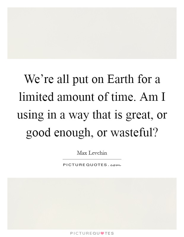 We're all put on Earth for a limited amount of time. Am I using in a way that is great, or good enough, or wasteful? Picture Quote #1