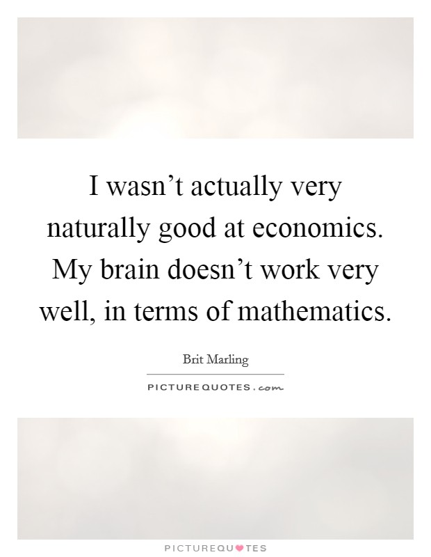 I wasn't actually very naturally good at economics. My brain doesn't work very well, in terms of mathematics Picture Quote #1