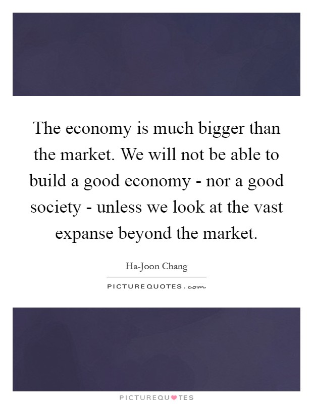 The economy is much bigger than the market. We will not be able to build a good economy - nor a good society - unless we look at the vast expanse beyond the market Picture Quote #1