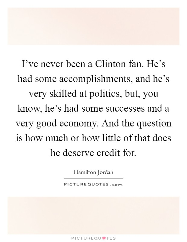 I've never been a Clinton fan. He's had some accomplishments, and he's very skilled at politics, but, you know, he's had some successes and a very good economy. And the question is how much or how little of that does he deserve credit for Picture Quote #1