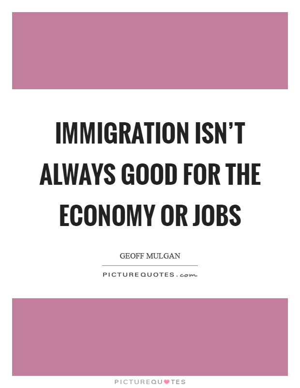 Immigration isn't always good for the economy or jobs Picture Quote #1
