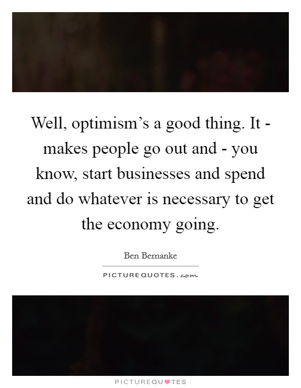 Well, optimism's a good thing. It - makes people go out and - you know, start businesses and spend and do whatever is necessary to get the economy going Picture Quote #1