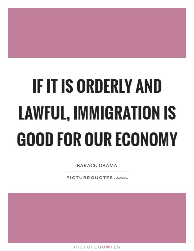 If it is orderly and lawful, immigration is good for our economy Picture Quote #1