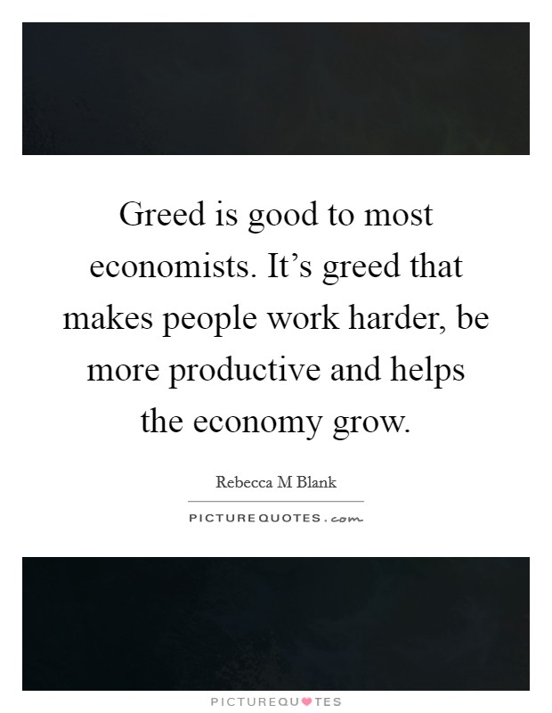 Greed is good to most economists. It's greed that makes people work harder, be more productive and helps the economy grow Picture Quote #1
