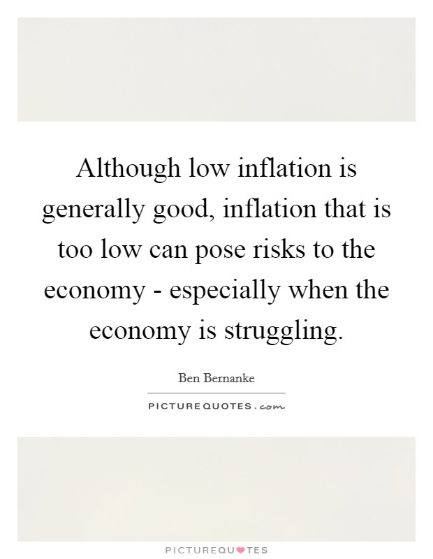 Although low inflation is generally good, inflation that is too low can pose risks to the economy - especially when the economy is struggling Picture Quote #1