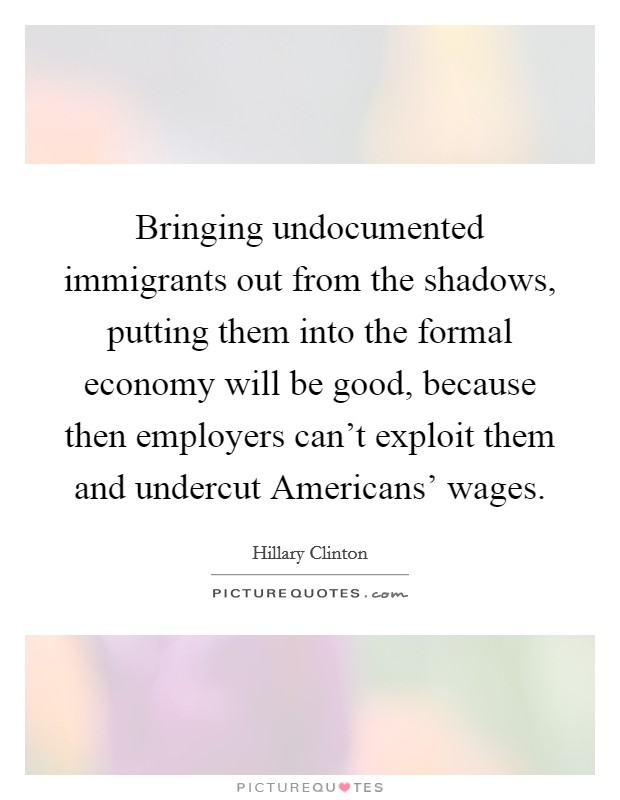 Bringing undocumented immigrants out from the shadows, putting them into the formal economy will be good, because then employers can't exploit them and undercut Americans' wages Picture Quote #1