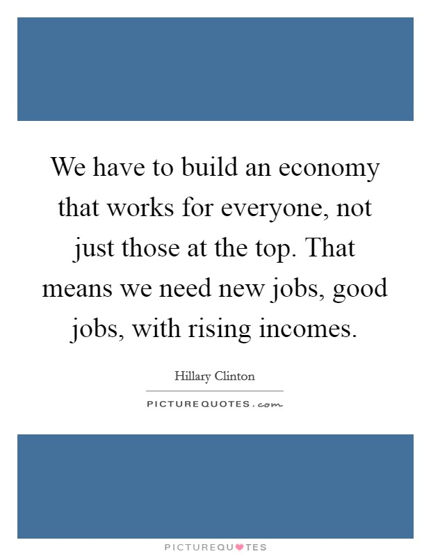 We have to build an economy that works for everyone, not just those at the top. That means we need new jobs, good jobs, with rising incomes Picture Quote #1