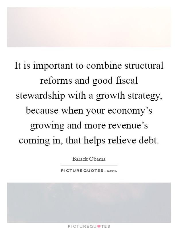 It is important to combine structural reforms and good fiscal stewardship with a growth strategy, because when your economy's growing and more revenue's coming in, that helps relieve debt Picture Quote #1