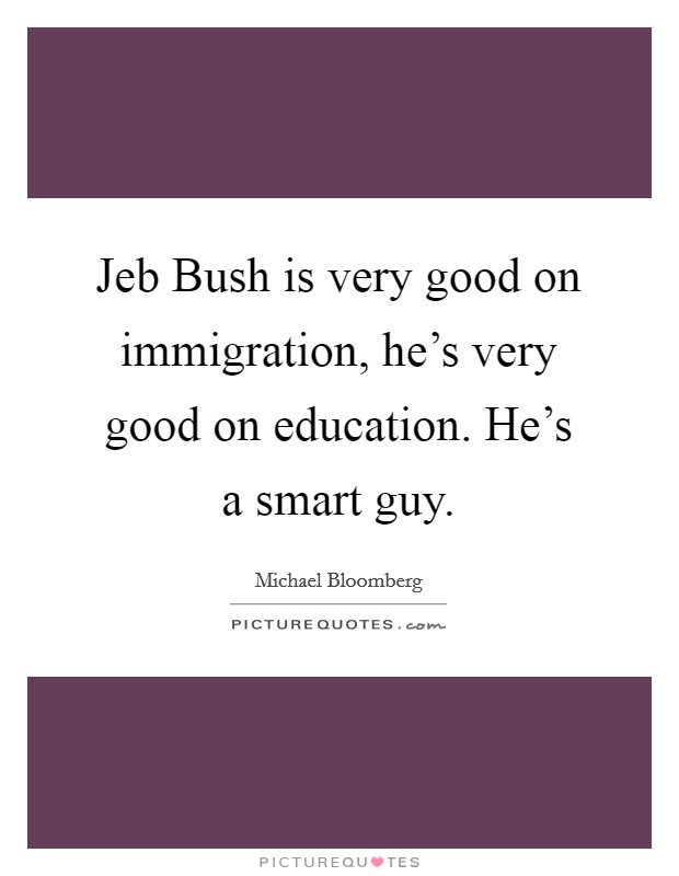 Jeb Bush is very good on immigration, he's very good on education. He's a smart guy Picture Quote #1